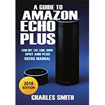 A Guide to Amazon Echo Plus, Echo Dot, Echo Tap, Echo Look, Echo Show and Echo Spot: A 2018 User's Manual  (English Edition)