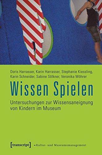Wissen Spielen: Untersuchungen zur Wissensaneignung von Kindern im Museum (Schriften zum Kultur- und Museumsmanagement)