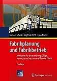 Fabrikplanung und Fabrikbetrieb: Methoden für die wandlungsfähige, vernetzte und ressourceneffiziente Fabrik (VDI-Buch)