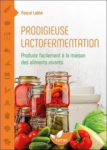 Prodigieuse lactofermentation - Produire facilement à la maison des aliments vivants par Pascal Labbé
