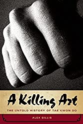 A Killing Art: The Untold History of Tae Kwon Do by Alex Gillis (2008-11-20)