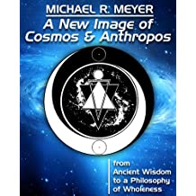 A New Image of Cosmos and Anthropos - from Ancient Wisdom to a Philosophy of Wholeness (English Edition)
