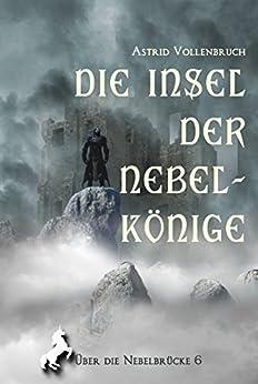 Die Insel der Nebelkönige (Über die Nebelbrücke 6) von [Vollenbruch, Astrid]