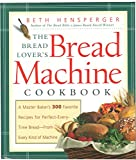 The Bread Lovers Bread Machine Cookbook: A Master Bakers 300 Favorite Recipes for Perfect-Every-Time Bread-From Every Ki