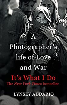 It's What I Do: A Photographer's Life of Love and War by [Addario, Lynsey]