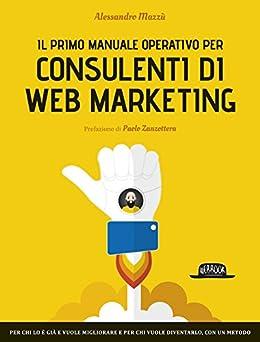 Il primo manuale operativo per consulenti di Web Marketing: per chi lo è già e vuole migliorare e per chi vuole diventarlo, con un metodo di [Mazzù, Alessandro]