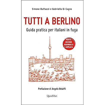 Tutti A Berlino. Guida Pratica Per Italiani In Fuga (Nuova Edizione)