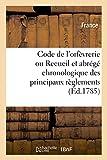 Code de l'orfèvrerie ou Recueil et abrégé chronologique des principaux règlements: concernant les droits de marque et de contrôle sur les ouvrages d'or et d'argent
