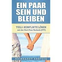 Ein Paar sein und bleiben: Teil 1: Konflikte lösen mit der Feel-Free-Technik (FFT)