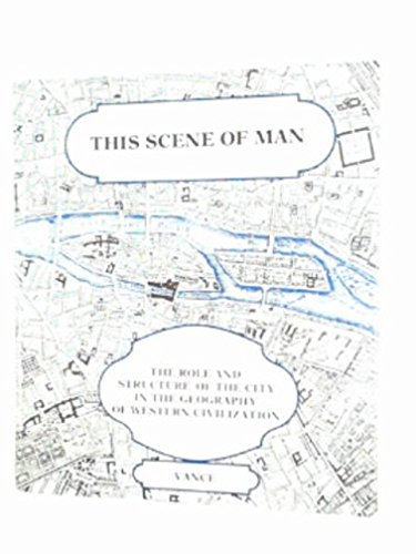 Scene of Man: Role and Structure of the City in the Geography of Western Civilization por James E. Vance
