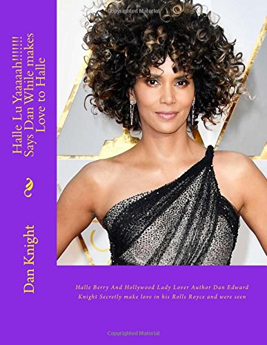 Halle Lu Yaaaaah!!!!!!! Says Dan While makes Love to Halle: Halle Berry And Hollywood Lady Lover Author Dan Edward Knight Secretly make love in his ... Of Author Dan Edward Knight revealed at last)