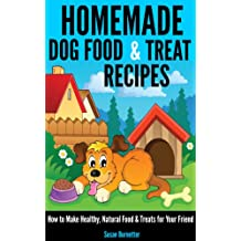 Homemade Dog Food & Treat Recipes - How to Make Healthy, Natural Food & Treats for Your Friend (English Edition)