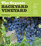 Organic Backyard Vineyard: A Step-By-Step Guide to Growing Your Own Grapes