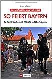 So feiert Bayern: Feste, Bräuche und Märkte in Oberbayern - Armin Scheider