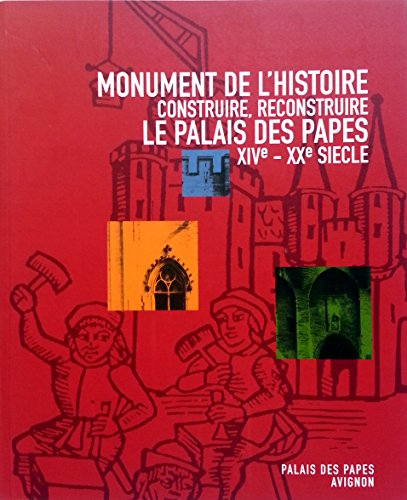 Monument de l'histoire. Construire, reconstruire le Palais des Papes (XIVe - XXe siècle)