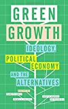 Green Growth: Ideology, Political Economy and the Alternatives
