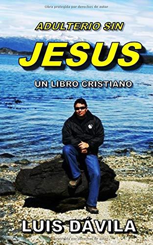 ADULTERIO SIN JESUS (UN LIBRO CRISTIANO) por Luis Dávila