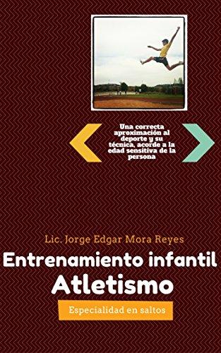 Entrenamiento Infantil de Atletismo: Saltos: Una correcta aproximación al deporte y su técnica, acorde a la edad sensitiva de la persona por Jorge Edgar Mora Reyes