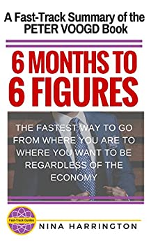 6 MONTHS TO 6 FIGURES: A Fast-Track Summary of the Peter Voogd Book (Fast-Track Guides) by [Harrington, Nina]
