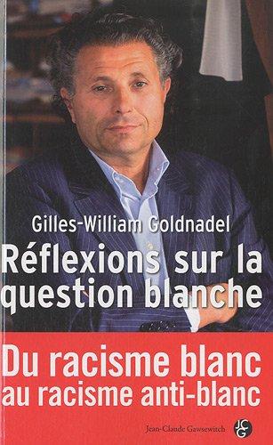 Réflexions sur la question blanche : Du racisme blanc au racisme anti-blanc par Gilles-William Goldnadel