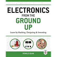 Electronics from the Ground Up: Learn by Hacking, Designing, and Inventing by Ronald Quan (2014-10-30)