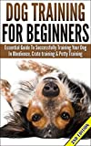 Dog Training For Beginners: Essential Guide to Successfully Training Your Dog In Obedience, Crate Training, & Potty Training (Training manual, Dog Development, ... Crate Training, Potty Training,Obedience)
