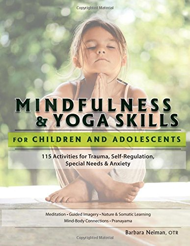 Mindfulness & Yoga Skills for Children and Adolescents: 115 Activities for Trauma, Self-Regulation, Special Needs & Anxiety