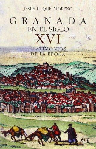 Granada en el siglo XVI: Testimonios de la época (Colección Historia) por J Luque Moreno