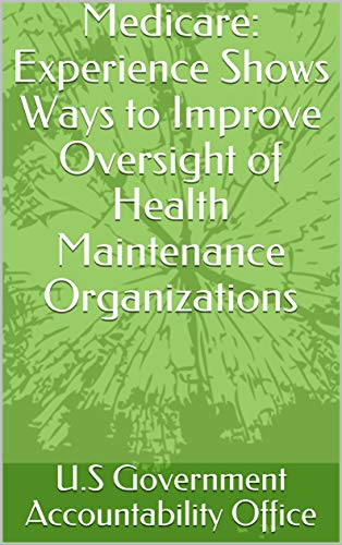 Medicare: Experience Shows Ways to Improve Oversight of Health Maintenance Organizations (English Edition) (Medicare)
