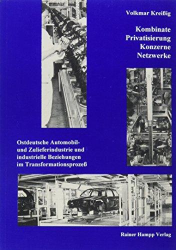 Kombinate - Privatisierung - Konzerne - Netzwerke: Ostdeutsche Automobil- und Zulieferindustrie und industrielle Beziehungen im Transformationsprozess