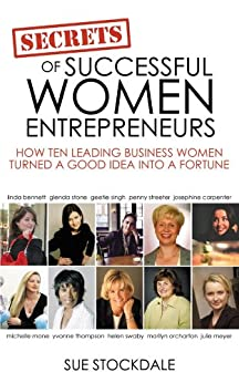 The Secrets Of Successful Women Entrepreneurs: How Ten Leading Business Women Turned a Good Idea into a Fortune by [Stockdale, Sue]