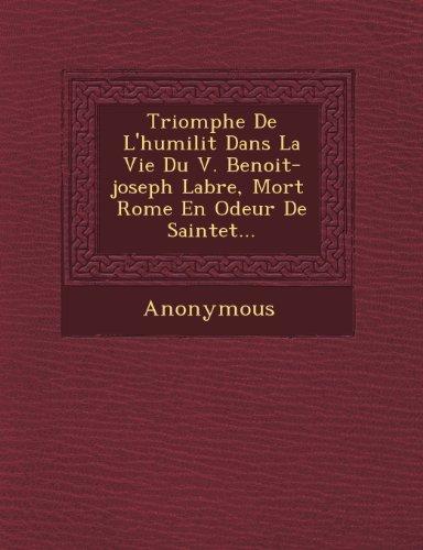 Triomphe de L'Humilit Dans La Vie Du V. Benoit-Joseph Labre, Mort Rome En Odeur de Saintet ...