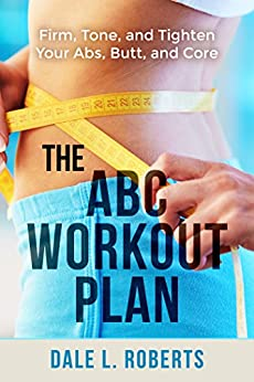 The ABC Workout Plan: Firm, Tone, and Tighten Your Abs, Butt, and Core (English Edition) di [Roberts, Dale L.]