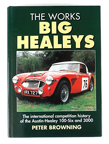 The Works Big Healeys: International Competition History of the Austin-Healey 100-six and 3000