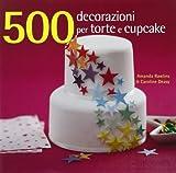 500 decorazioni per torte e cupcake. Ediz. illustrata