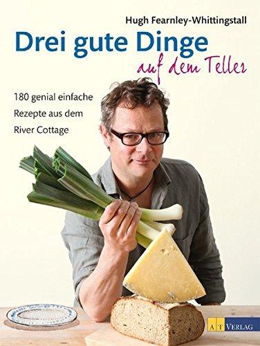 Drei gute Dinge auf dem Teller: 180 genial einfache Rezepte aus dem River Cottage