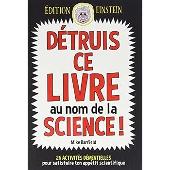 Détruis ce livre au nom de la science ! : 26 activités démentielles pour satisfaire ton appétit scientifique