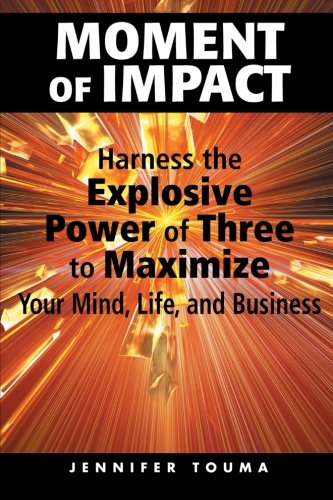 Moment of Impact: Harness the Explosive Power of Three to Maximize Your Mind, Life, and Business -