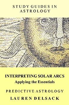 Study Guides in Astrology: Predictive Astrology - Interpreting Solar Arcs by [Delsack, Lauren]