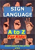 Sign Language A to Z for Kids: A Kid's Guide to the Letters A to Z