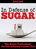 In Defense of Sugar: The Sweet Truth about the Diet Industry's Latest Evil (English Edition)