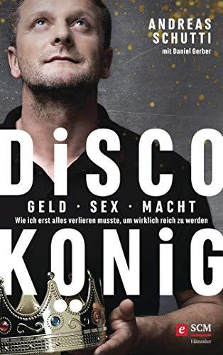 Discokönig: Geld, Sex, Macht - Wie ich erst alles verlieren musste, um wirklich reich zu werden