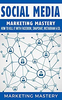Social Media: How To Kill It With Facebook, Snapchat, Instagram & Co. (Instagram,Twitter,LinkedIn,YouTube,Social Media Marketing,Snapchat,Facebook Book 4) by [Mastery, Marketing]
