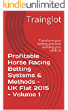Profitable Horse Racing Betting Systems & Methods -  UK Flat 2015 - Volume 1: Transform your betting and start building your bankroll (Profitable Horse ... Betting Systems & Methods - UK Flat 2015)