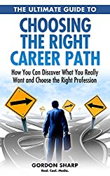 The Ultimate Guide to Choosing the Right Career Path - How You Can Discover What You Really Want and Choose the Right Profession (English Edition)