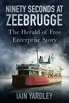 Ninety Seconds at Zeebrugge: The Herald of Free Enterprise Story by [Yardley, Iain]