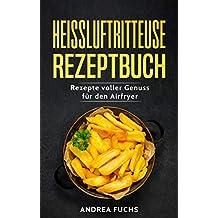 Heissluftritteuse Rezeptbuch: Rezepte voller Genuss für den Airfryer