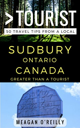 Greater Than a Tourist – Sudbury Ontario Canada: 50 Travel Tips from a Local (English Edition)