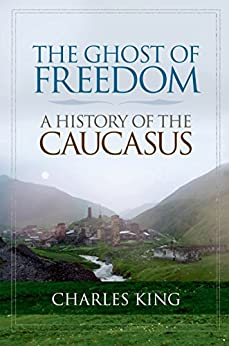 The Ghost of Freedom: A History of the Caucasus von [King, Charles]