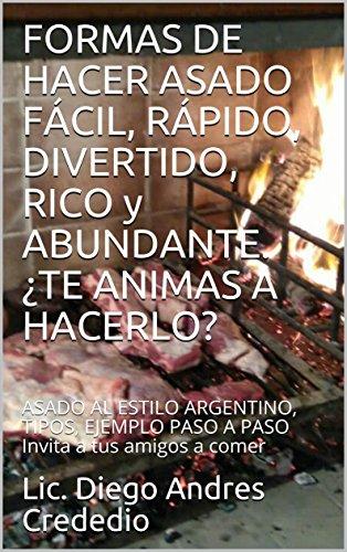 FORMAS DE HACER ASADO FÁCIL, RÁPIDO, DIVERTIDO, RICO y ABUNDANTE. ¿TE ANIMAS A HACERLO?: ASADO AL ESTILO ARGENTINO, TIPOS, EJEMPLO PASO A PASO Invita a tus amigos a comer por Lic. Diego Andres Crededio